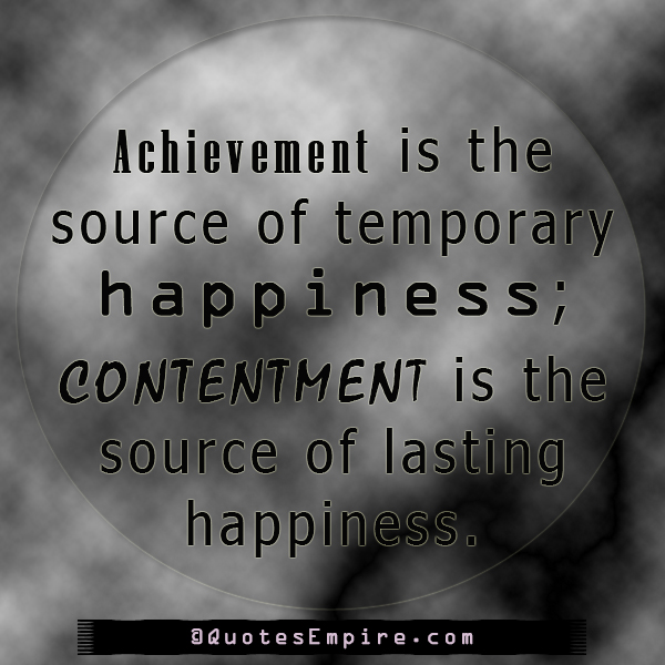 Achievement is the source of temporary happiness; contentment is the source of lasting happiness.