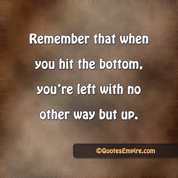 Remember that when you hit the bottom, you're left with no other way but up.