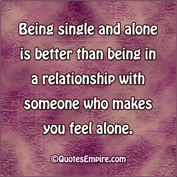Being single and alone is better than being in a relationship with someone who makes you feel alone.