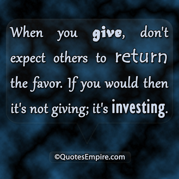When you give, don't expect others to return the favor. If you would then it's not giving; it's investing.