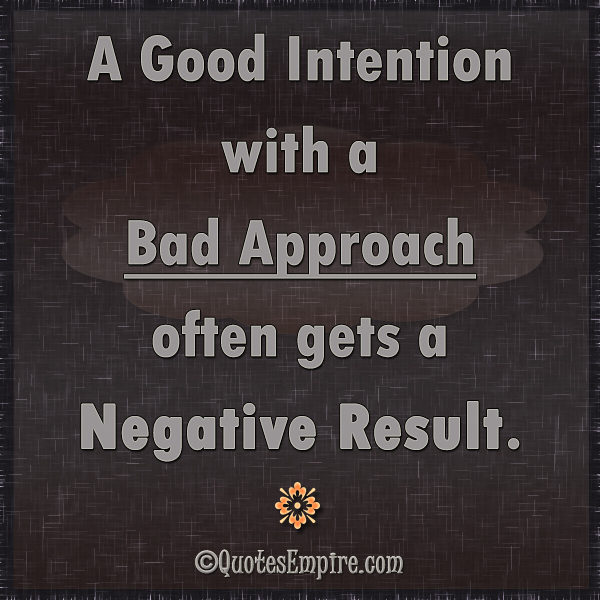 A Good Intention with a Bad Approach often gets a Negative Result.