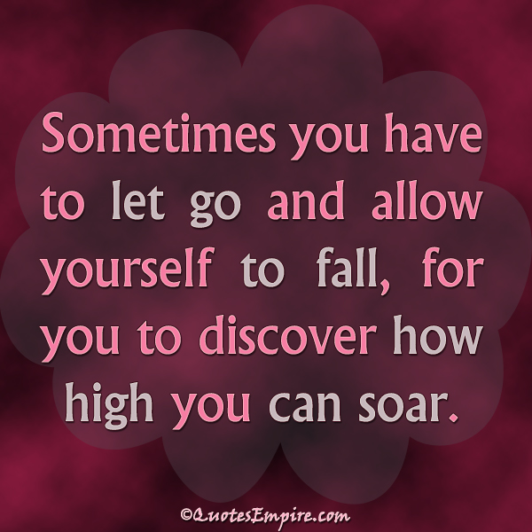 Sometimes you have to let go and allow yourself to fall, for you to discover how high you can soar.