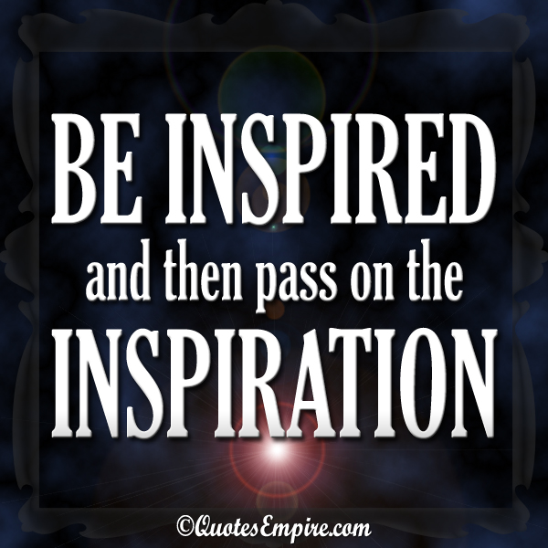Be inspired and then pass on the inspiration