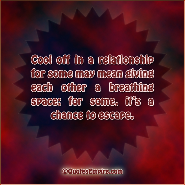 Cool off in a relationship for some may mean giving each other a breathing space; for some, it's a chance to escape.