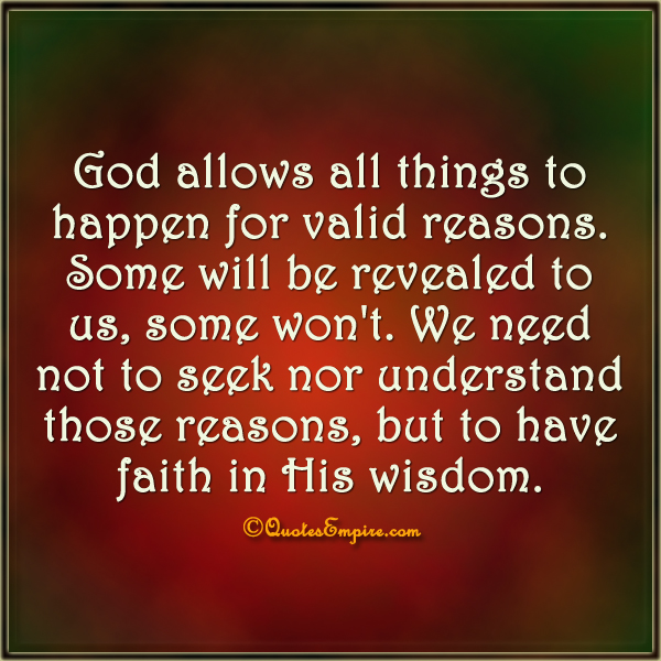 God allows all things to happen for valid reasons. Some will be revealed to us, some won't. We need not to seek nor understand those reasons, but to have faith in His wisdom.