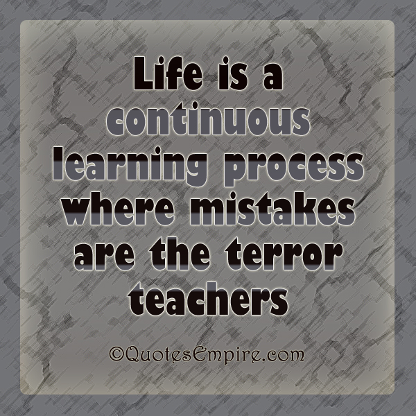 Life is a continuous learning process where mistakes are the terror teachers
