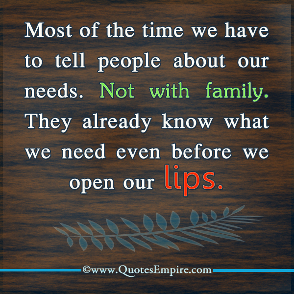 Most of the time we have to tell people about our needs. Not with family. They already know what we need even before we open our lips