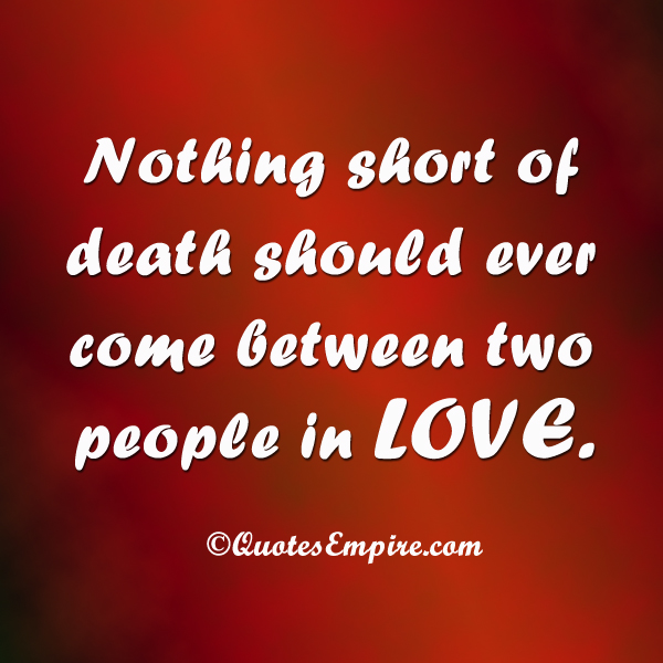 Nothing short of death should ever come between two people in LOVE.
