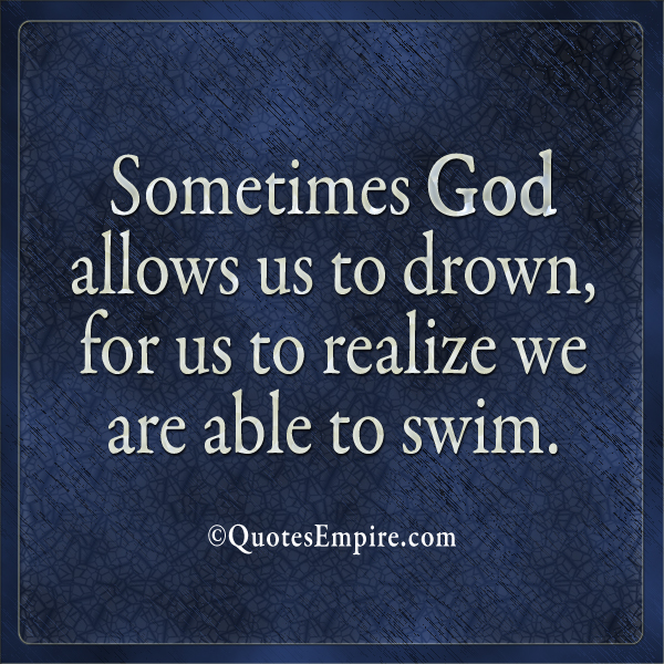 Sometimes God allows us to drown, for us to realize we are able to swim.