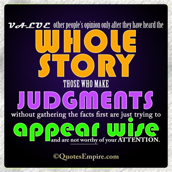 Value other people's opinion only after they have heard the whole story. Those who make judgments without gathering the facts first are just trying to appear wise and are not worthy of your attention.