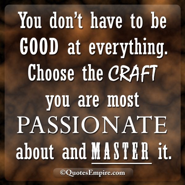 You don't have to be good at everything. Choose the craft you are most passionate about and master it.