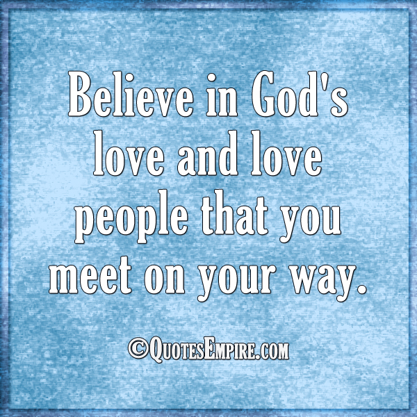Believe in God's love and love people that you meet on your way.
