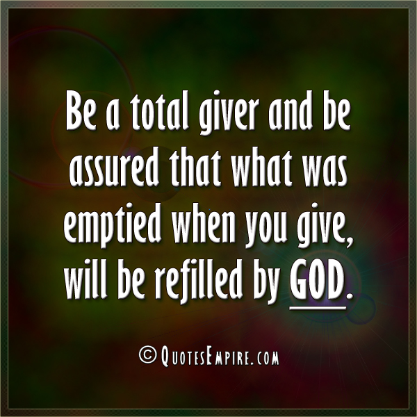 Be a total giver and be assured that what was emptied when you give, will be refilled by God.