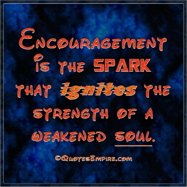 Encouragement is the spark that ignites the strength of a weakened soul.