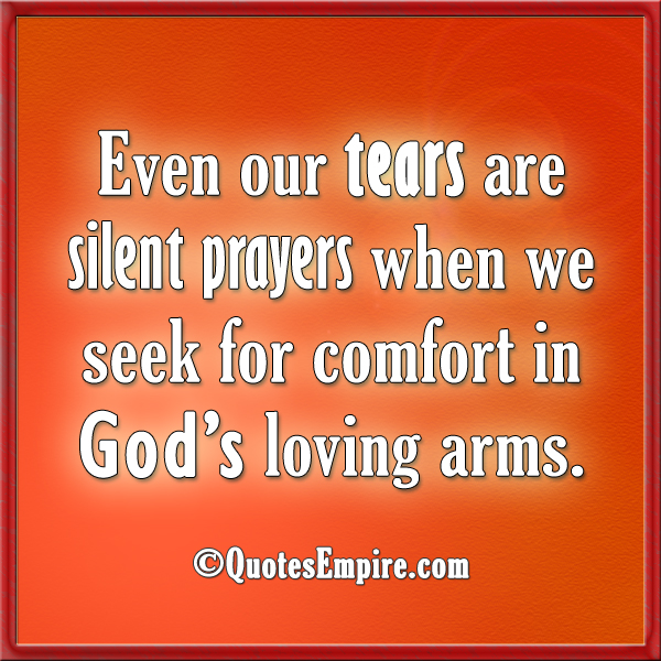 Even our tears are silent prayers when we seek for comfort in God's loving arms.