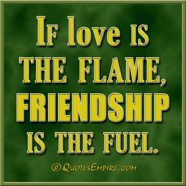 If love is the flame, friendship is the fuel.