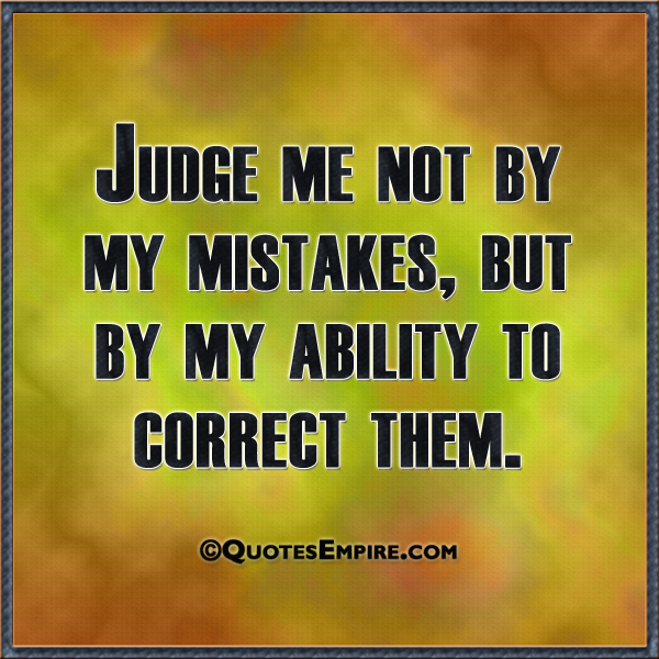 Judge me not by my mistakes, but by my ability to correct them.