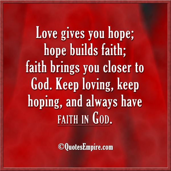 Love gives you hope; hope builds faith; faith brings you closer to God. Keep loving, keep hoping, and always have faith in God.