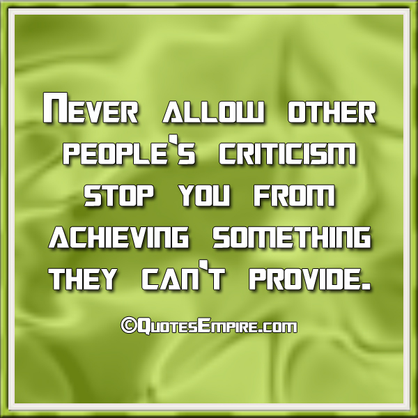 Never allow other people's criticism stop you from achieving something they can't provide.