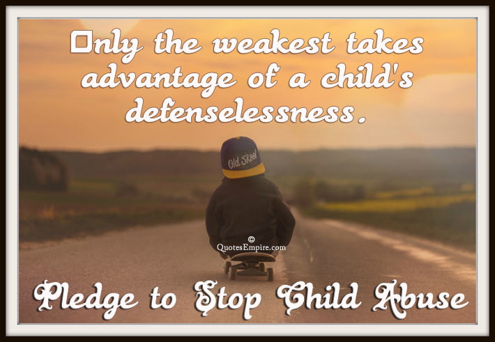 Only the weakest takes advantage of a child's defenselessness. Pledge to Stop Child Abuse.