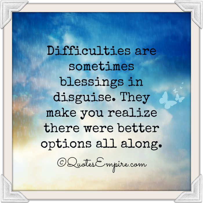 Difficulties are sometimes blessings in disguise. They make you realize there were better options all along.
