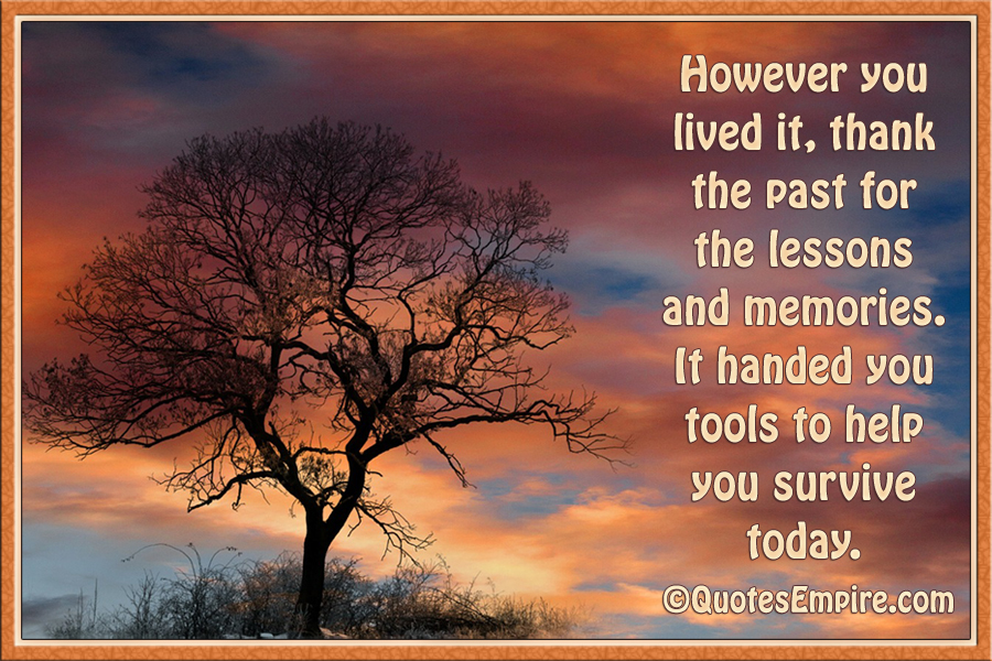 However you lived it, thank the past for the lessons and memories. It handed you tools to help you survive today.