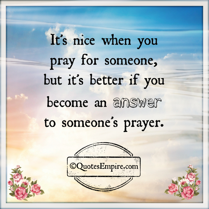 It's nice when you pray for someone, but it's better if you become an answer to someone's prayer.
