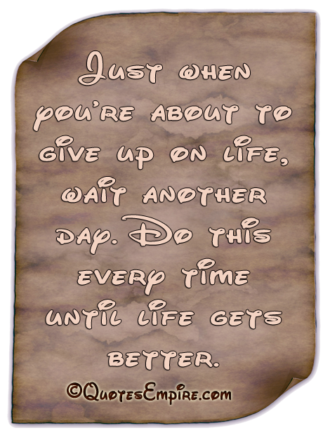 Just when you're about to give up on life, wait another day. Do this every time until life gets better.
