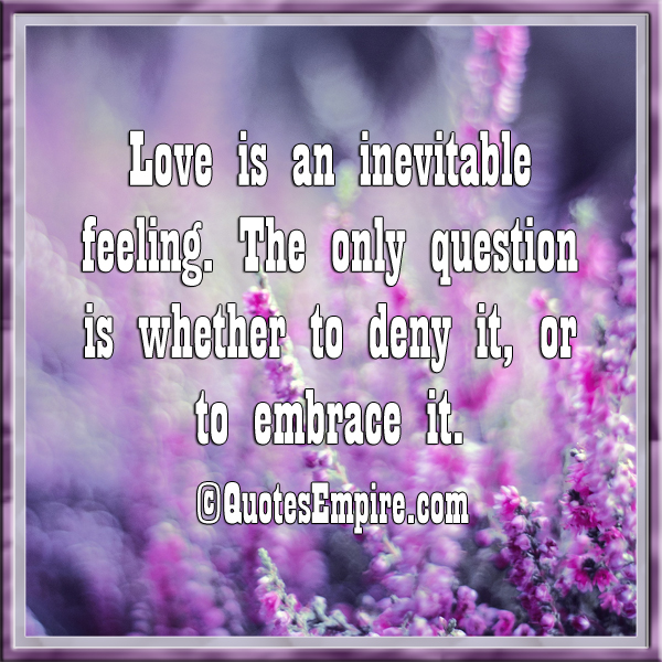 Love is an inevitable feeling. The only question is whether to deny it, or to embrace it.
