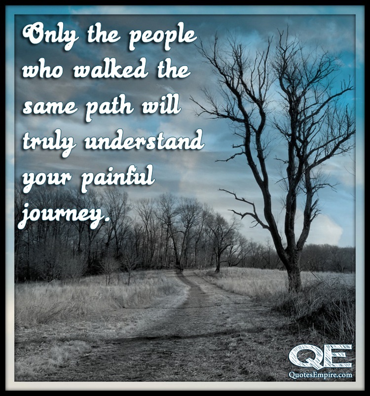 Only the people who walked the same path will truly understand your painful journey.
