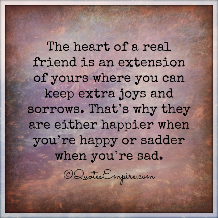 The heart of a real friend is an extension of yours where you can keep extra joys and sorrows. That's why they are either happier when you're happy or sadder when you're sad.