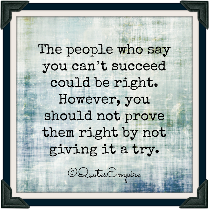 The people who say you can't succeed could be right. However, you should not prove them right by not giving it a try.