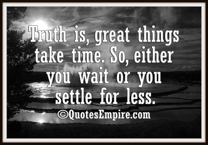 Truth is, great things take time. So, either you wait or you settle for less.