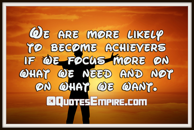 We are more likely to become achievers if we focus more on what we need and not on what we want.