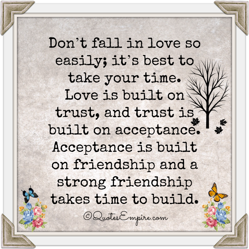 Don't fall in love so easily; it's best to take your time. Love is built on trust, and trust is built on acceptance. Acceptance is built on friendship and a strong friendship takes time to build.