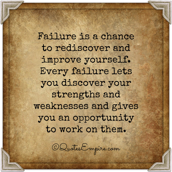 Failure is a chance to rediscover and improve yourself. Every failure lets you discover your strengths and weaknesses and gives you an opportunity to work on them.