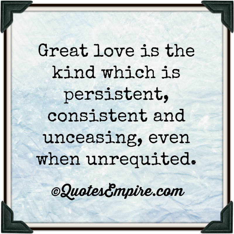 Great love is the kind which is persistent, consistent and unceasing, even when unrequited.
