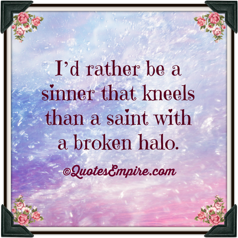 I'd rather be a sinner that kneels than a saint with a broken halo.