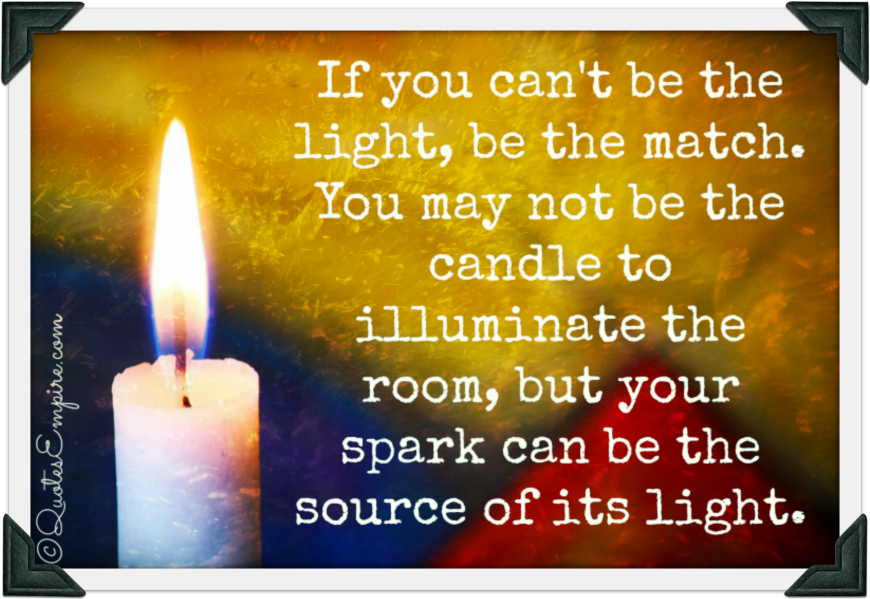 If you can't be the light, be the match. You may not be the candle to illuminate the room, but your spark can be the source of its light.