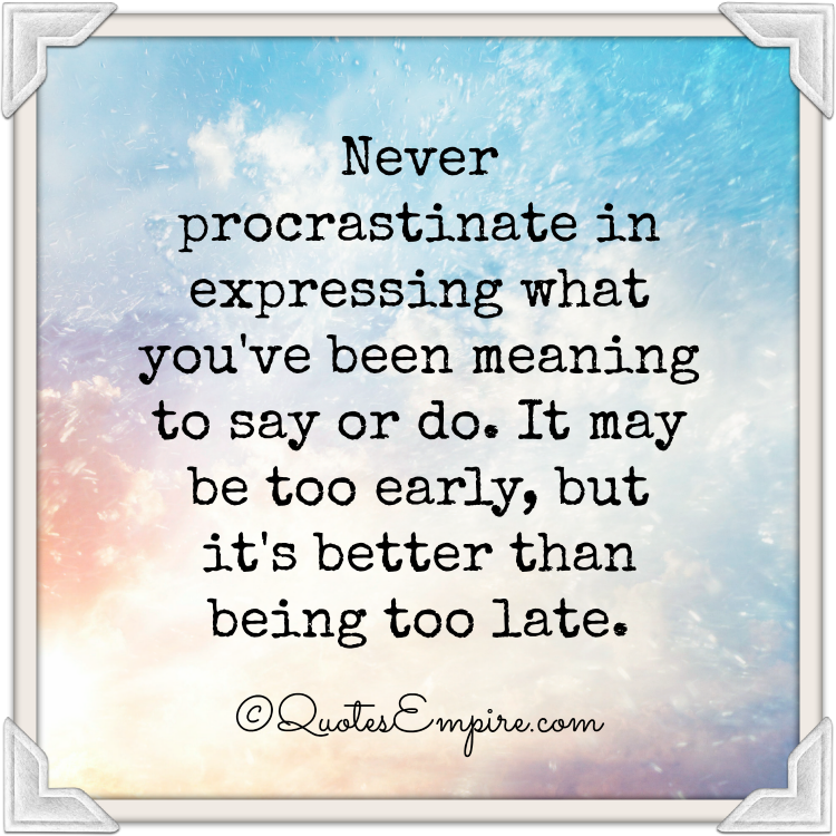 Never procrastinate in expressing what you've been meaning to say or do. It may be too early, but it's better than being too late.