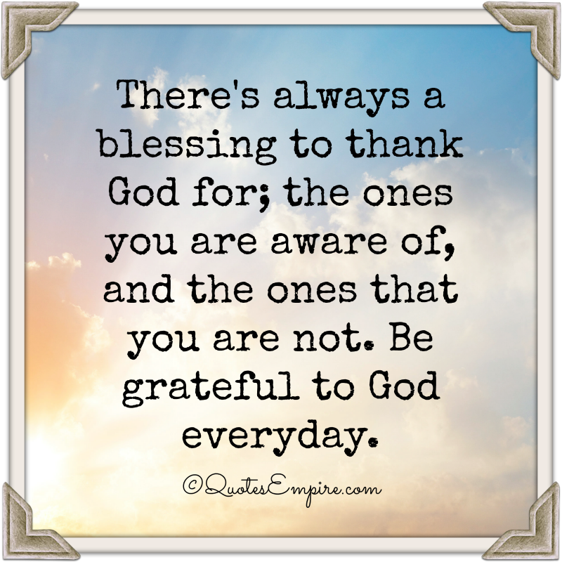 There's always a blessing to thank God for; the ones you are aware of, and the ones that you are not. Be grateful to God everyday.