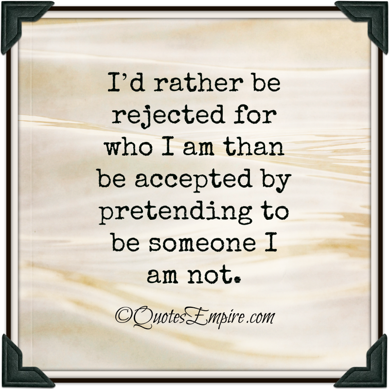 I'd rather be rejected for who I am than be accepted by pretending to be someone I am not.