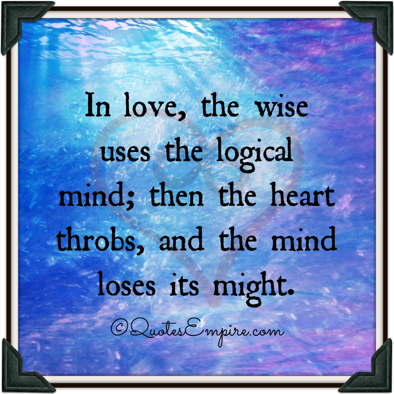 In love, the wise uses the logical mind; then the heart throbs, and the mind loses its might.