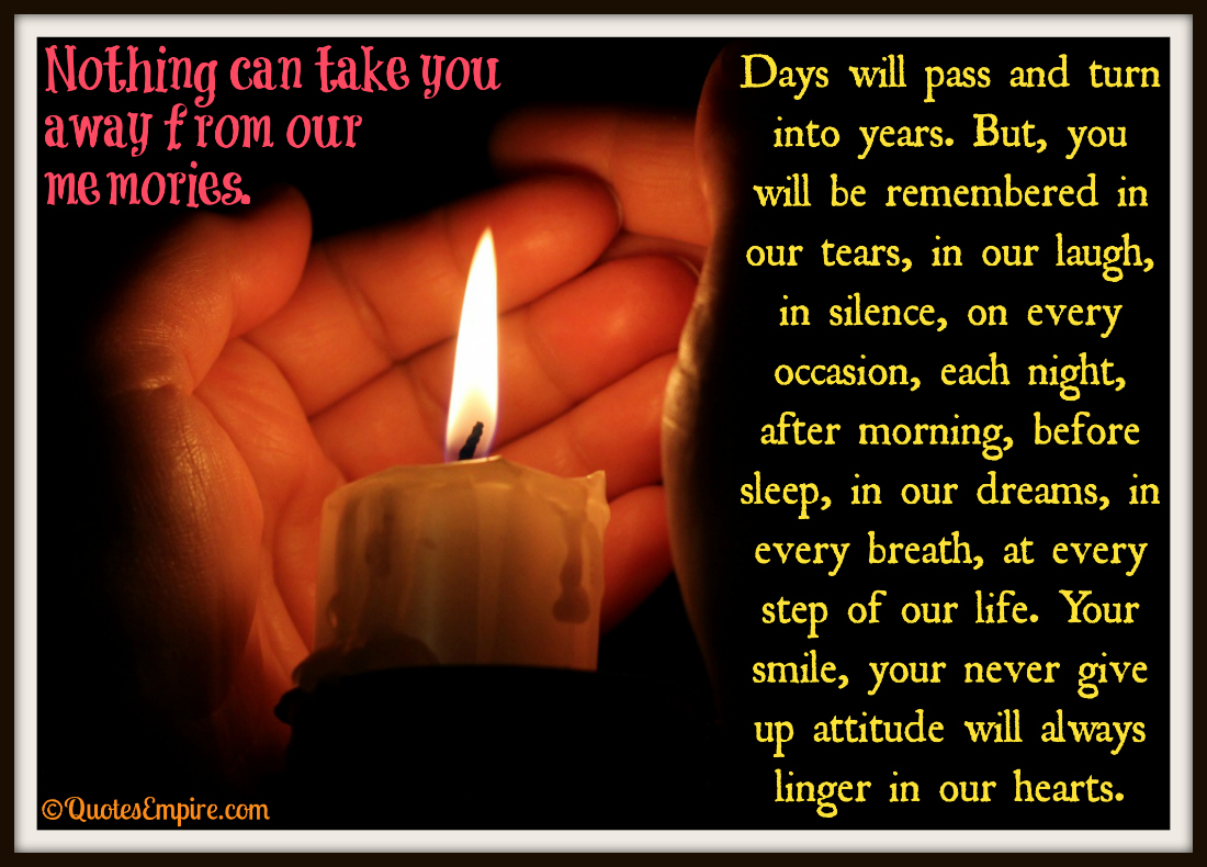 Days will pass and turn into years. But, you will be remembered in our tears, in our laugh, in silence, on every occasion, each night, after morning, before sleep, in our dreams, in every breath, at every step of our life. Your smile, your never give up attitude will always linger in our hearts. Nothing can take you away from our memories.