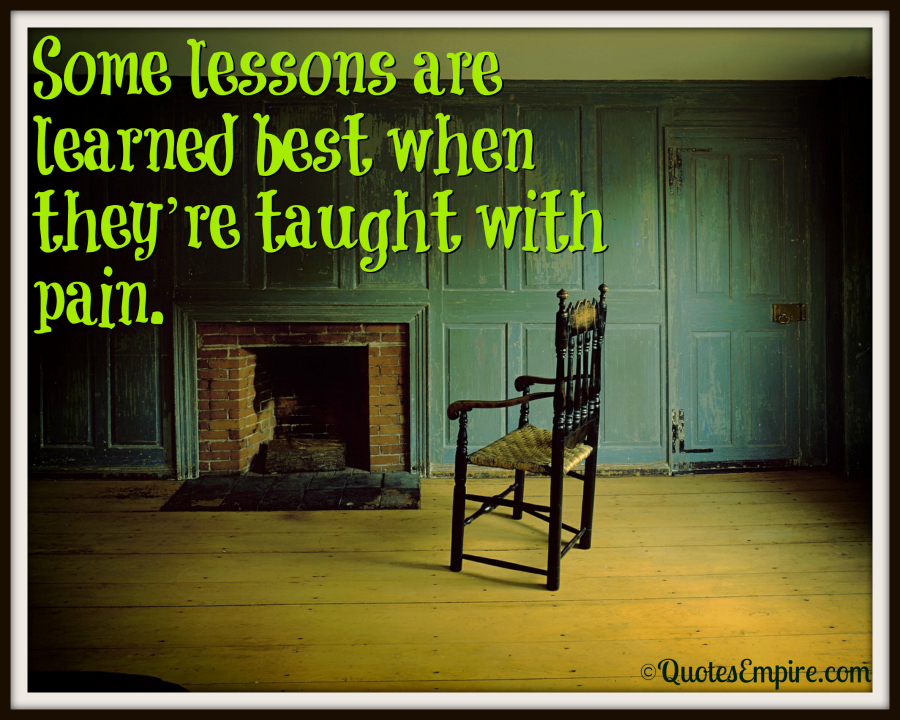 Some lessons are learned best when they're taught with pain.
