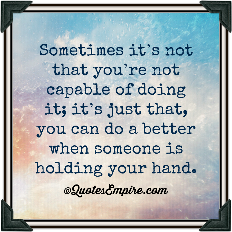 Sometimes it's not that you're not capable of doing it; it's just that, you can do a better when someone is holding your hand.