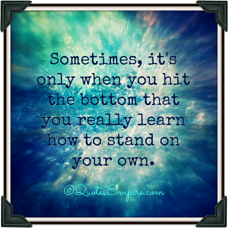 Sometimes, it's only when you hit the bottom that you really learn how to stand on your own.