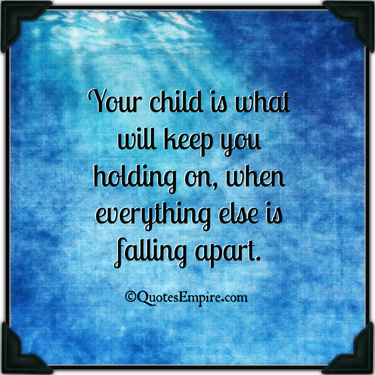 Your child is what will keep you holding on, when everything else is falling apart.