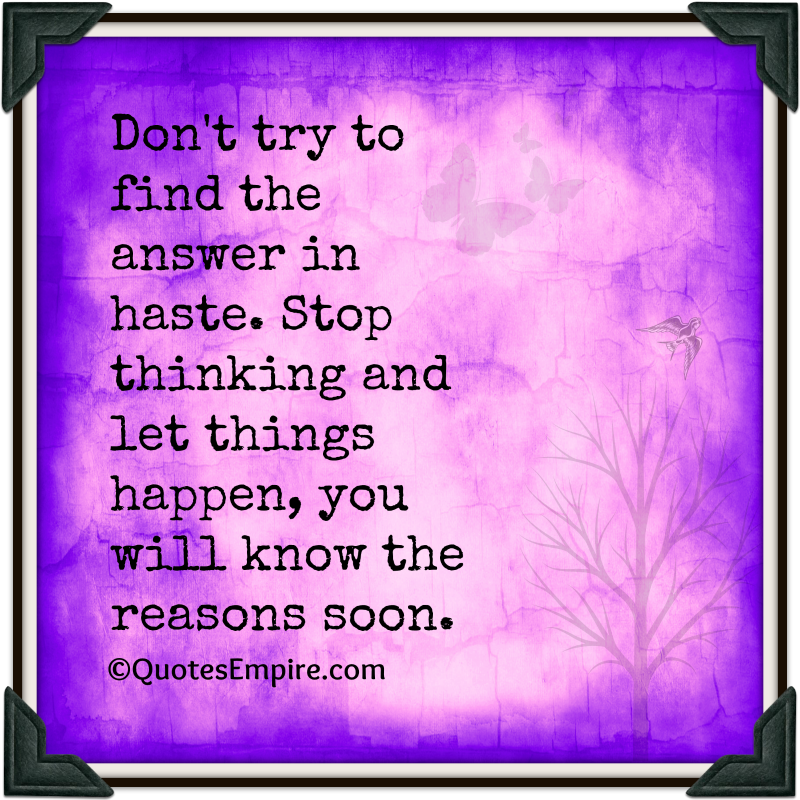 Don't try to find the answer in haste. Stop thinking and let things happen, you will know the reasons soon.