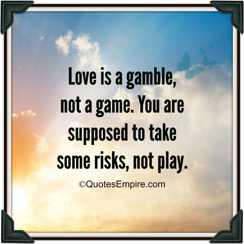 Love is a gamble, not a game. You are supposed to take some risks, not play.